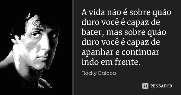A vida não é sobre quão duro você é capaz de bater, mas sobre quão duro você é capaz de apanhar e continuar indo em frente.... Frase de Rocky Balboa.