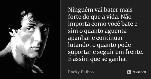 Ninguém vai bater mais forte do que a vida. Não importa como você bate e sim o quanto aguenta apanhar e continuar lutando; o quanto pode suportar e seguir em fr... Frase de Rocky Balboa.