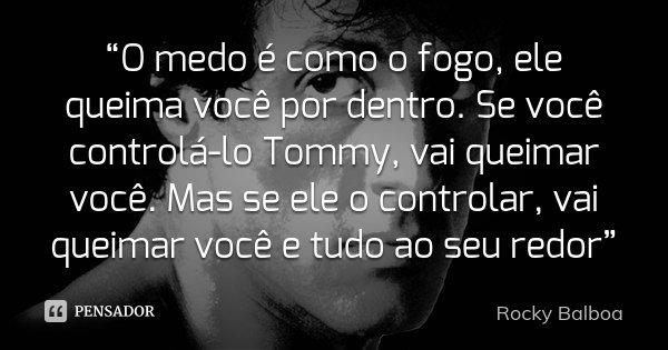 """""""O medo é como o fogo, ele queima você por dentro. Se você controlá-lo Tommy, vai queimar você. Mas se ele o controlar, vai queimar você e tudo ao seu redor""""... Frase de Rocky Balboa."""