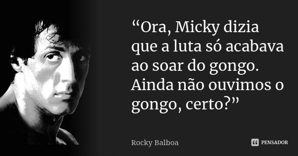 """Ora, Micky dizia que a luta só acabava ao soar do gongo. Ainda não ouvimos o gongo, certo?""... Frase de Rocky Balboa."