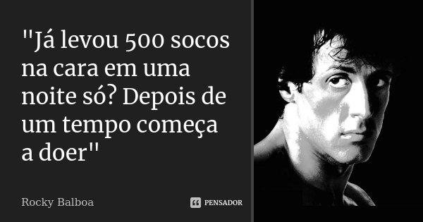 """""""Já levou 500 socos na cara em uma noite só? Depois de um tempo começa a doer""""... Frase de Rocky Balboa."""