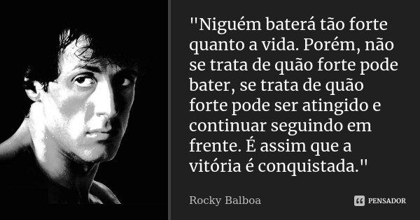 """""""Niguém baterá tão forte quanto a vida. Porém, não se trata de quão forte pode bater, se trata de quão forte pode ser atingido e continuar seguindo em fren... Frase de Rocky Balboa."""