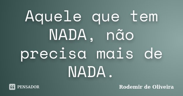 Aquele que tem NADA, não precisa mais de NADA.... Frase de Rodemir de Oliveira.