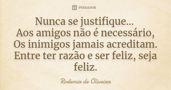 Nunca se justifique... Aos amigos não é necessário, Os inimigos jamais acreditam. Entre ter razão e ser feliz, seja feliz.... Frase de Rodemir de Oliveira.