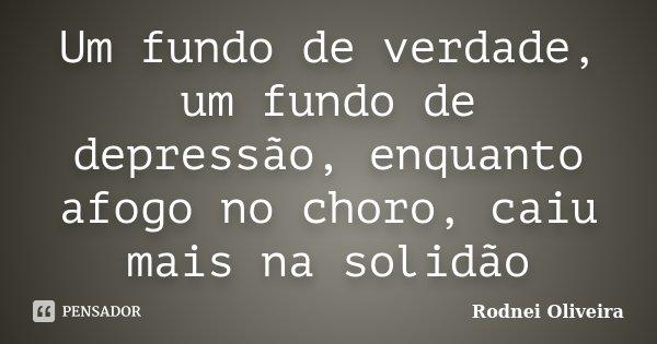 Um fundo de verdade, um fundo de depressão, enquanto afogo no choro, caiu mais na solidão... Frase de Rodnei Oliveira.