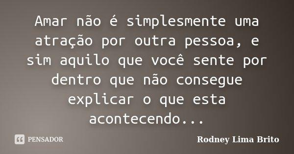 Amar não é simplesmente uma atração por outra pessoa, e sim aquilo que você sente por dentro que não consegue explicar o que esta acontecendo...... Frase de Rodney Lima Brito.