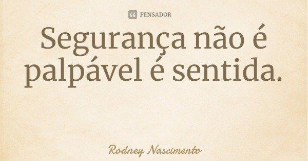 Segurança não é palpável é sentida.... Frase de Rodney Nascimento.
