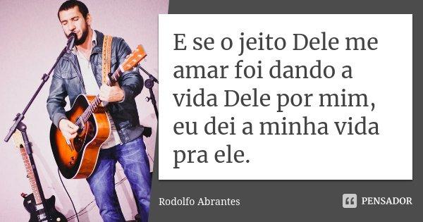 E se o jeito Dele me amar foi dando a vida Dele por mim, eu dei a minha vida pra ele.... Frase de Rodolfo Abrantes.