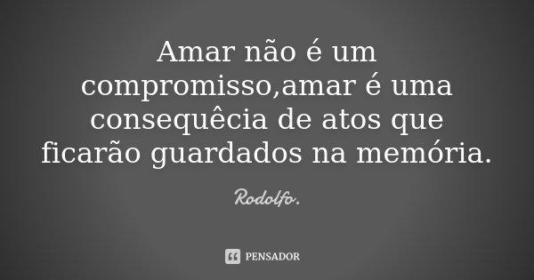 Amar não é um compromisso,amar é uma consequêcia de atos que ficarão guardados na memória.... Frase de Rodolfo..