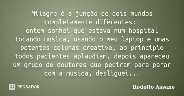 Milagre é a junção de dois mundos completamente diferentes: ontem sonhei que estava num hospital tocando musica, usando o meu laptop e umas potentes colunas cre... Frase de Rodolfo Assane.