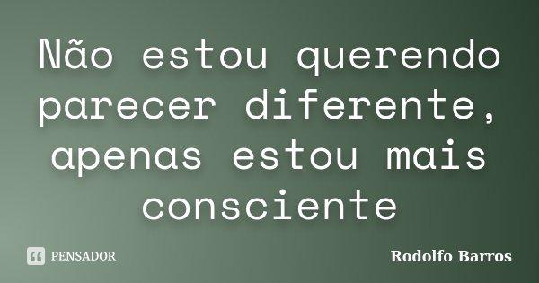 Não estou querendo parecer diferente, apenas estou mais consciente... Frase de Rodolfo Barros.