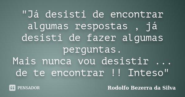 """""""Já desisti de encontrar algumas respostas , já desisti de fazer algumas perguntas. Mais nunca vou desistir ... de te encontrar !! Inteso""""... Frase de Rodolfo Bezerra da Silva."""