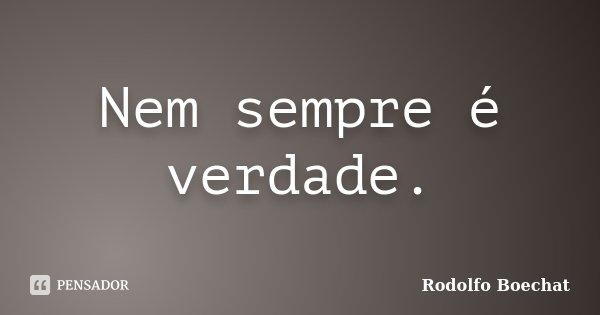 Nem sempre é verdade.... Frase de Rodolfo Boechat.