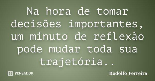 Na hora de tomar decisões importantes, um minuto de reflexão pode mudar toda sua trajetória..... Frase de Rodolfo Ferreira.