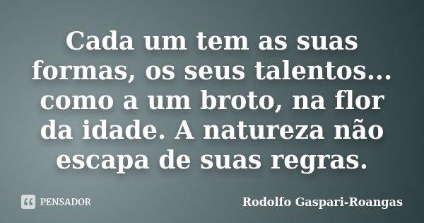 Cada um tem as suas formas, os seus talentos... como a um broto, na flor da idade. A natureza não escapa de suas regras.... Frase de Rodolfo Gaspari-Roangas.
