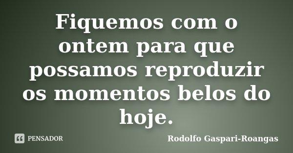 Fiquemos com o ontem para que possamos reproduzir os momentos belos do hoje.... Frase de Rodolfo Gaspari-Roangas.