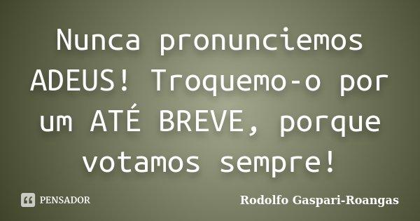 Nunca pronunciemos ADEUS! Troquemo-o por um ATÉ BREVE, porque votamos sempre!... Frase de Rodolfo Gaspari-Roangas.