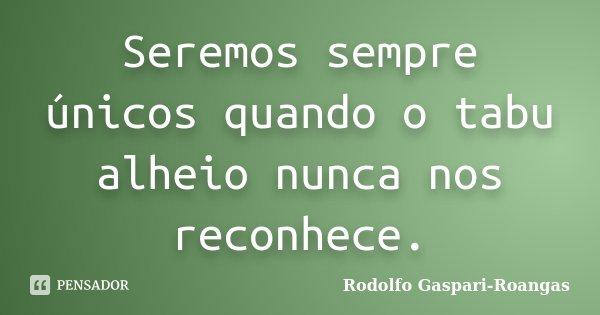 Seremos sempre únicos quando o tabu alheio nunca nos reconhece.... Frase de Rodolfo Gaspari-Roangas.