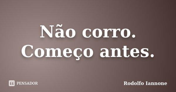 Não corro. Começo antes.... Frase de Rodolfo Iannone.