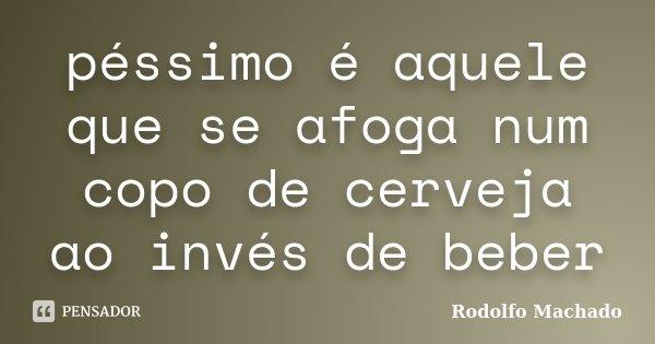 péssimo é aquele que se afoga num copo de cerveja ao invés de beber... Frase de Rodolfo Machado.
