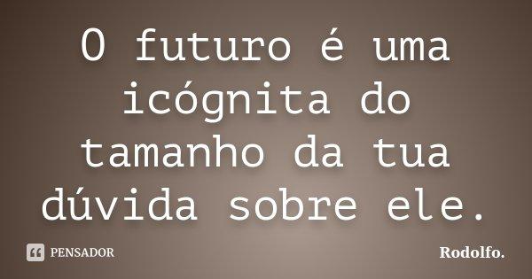 O futuro é uma icógnita do tamanho da tua dúvida sobre ele.... Frase de Rodolfo..