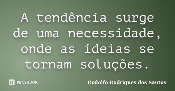 A tendência surge de uma necessidade, onde as ideias se tornam soluções.... Frase de Rodolfo Rodrigues dos Santos.