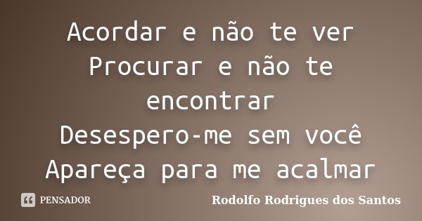 Acordar e não te ver Procurar e não te encontrar Desespero-me sem você Apareça para me acalmar... Frase de Rodolfo Rodrigues dos Santos.