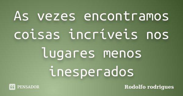 As vezes encontramos coisas incríveis nos lugares menos inesperados... Frase de Rodolfo Rodrigues.