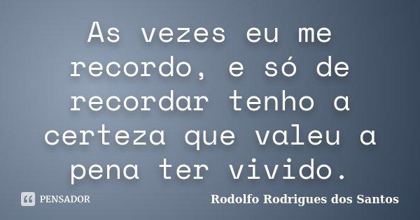 As vezes eu me recordo, e só de recordar tenho a certeza que valeu a pena ter vivido.... Frase de Rodolfo Rodrigues dos Santos.