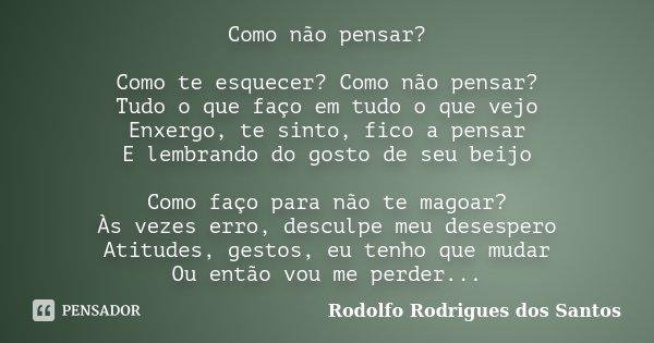 Como não pensar? Como te esquecer? Como não pensar? Tudo o que faço em tudo o que vejo Enxergo, te sinto, fico a pensar E lembrando do gosto de seu beijo Como f... Frase de Rodolfo Rodrigues dos Santos.