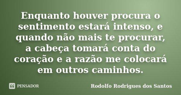 Enquanto houver procura o sentimento estará intenso, e quando não mais te procurar, a cabeça tomará conta do coração e a razão me colocará em outros caminhos.... Frase de Rodolfo Rodrigues dos Santos.