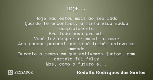 Hoje... Hoje não estou mais ao seu lado Quando te encontrei, a minha vida mudou completamente Era tudo novo pra mim Você fez despertar em mim o amor Aos poucos ... Frase de Rodolfo Rodrigues dos Santos.