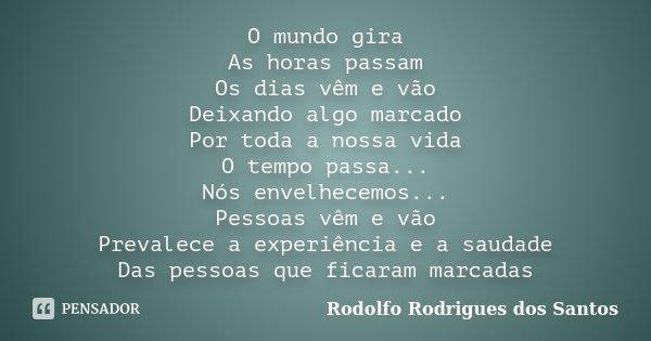 O mundo gira As horas passam Os dias vêm e vão Deixando algo marcado Por toda a nossa vida O tempo passa... Nós envelhecemos... Pessoas vêm e vão Prevalece a ex... Frase de Rodolfo Rodrigues dos Santos.