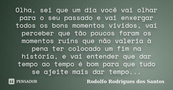 Olha, sei que um dia você vai olhar para o seu passado e vai enxergar todos os bons momentos vividos, vai perceber que tão poucos foram os momentos ruins que nã... Frase de Rodolfo Rodrigues dos Santos.