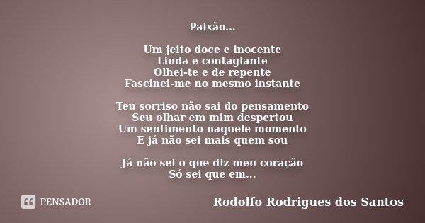 Paixão... Um jeito doce e inocente Linda e contagiante Olhei-te e de repente Fascinei-me no mesmo instante Teu sorriso não sai do pensamento Seu olhar em mim de... Frase de Rodolfo Rodrigues dos Santos.
