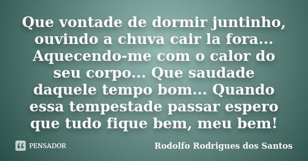 Que vontade de dormir juntinho, ouvindo a chuva cair la fora... Aquecendo-me com o calor do seu corpo... Que saudade daquele tempo bom... Quando essa tempestade... Frase de Rodolfo Rodrigues dos Santos.
