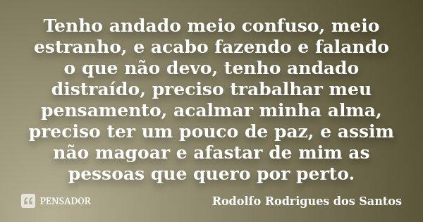 Tenho andado meio confuso, meio estranho, e acabo fazendo e falando o que não devo, tenho andado distraído, preciso trabalhar meu pensamento, acalmar minha alma... Frase de Rodolfo Rodrigues dos Santos.