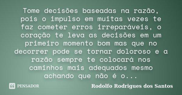 Tome decisões baseadas na razão, pois o impulso em muitas vezes te faz cometer erros irreparáveis, o coração te leva as decisões em um primeiro momento bom mas ... Frase de Rodolfo Rodrigues dos Santos.