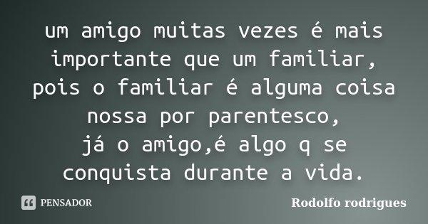 um amigo muitas vezes é mais importante que um familiar, pois o familiar é alguma coisa nossa por parentesco, já o amigo,é algo q se conquista durante a vida.... Frase de Rodolfo Rodrigues.