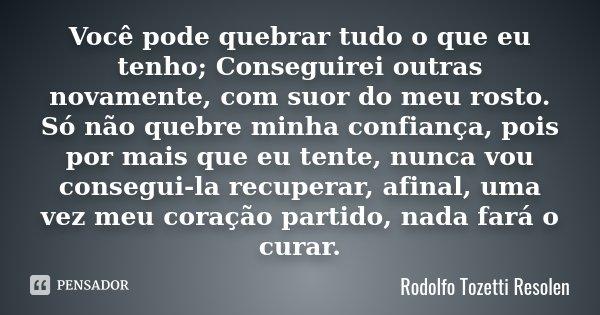 Você pode quebrar tudo o que eu tenho; Conseguirei outras novamente, com suor do meu rosto. Só não quebre minha confiança, pois por mais que eu tente, nunca vou... Frase de Rodolfo Tozetti Resolen.