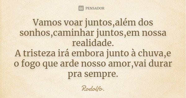 Vamos voar juntos,além dos sonhos,caminhar juntos,em nossa realidade. A tristeza irá embora junto à chuva,e o fogo que arde nosso amor,vai durar pra sempre.... Frase de Rodolfo..