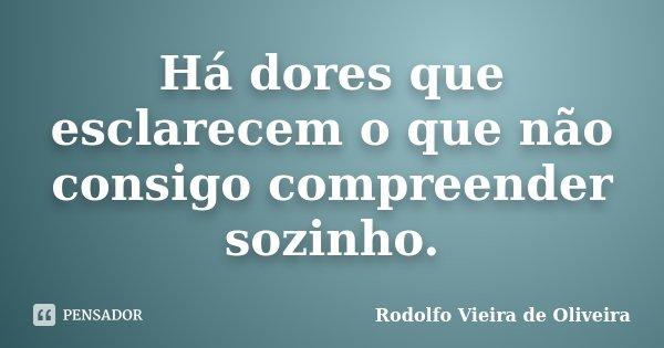 Há dores que esclarecem o que não consigo compreender sozinho.... Frase de Rodolfo Vieira de Oliveira.
