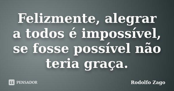 Felizmente, alegrar a todos é impossível, se fosse possível não teria graça.... Frase de Rodolfo Zago.