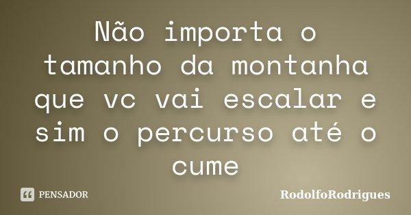 Não importa o tamanho da montanha que vc vai escalar e sim o percurso até o cume... Frase de RodolfoRodrigues.