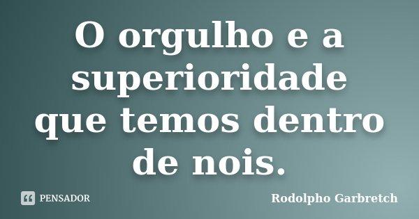 O orgulho e a superioridade que temos dentro de nois.... Frase de Rodolpho Garbretch.