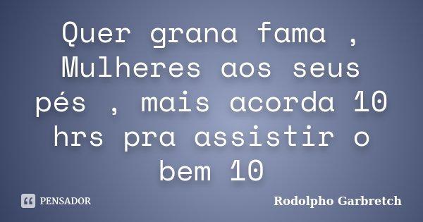 Quer grana fama , Mulheres aos seus pés , mais acorda 10 hrs pra assistir o bem 10... Frase de Rodolpho Garbretch.