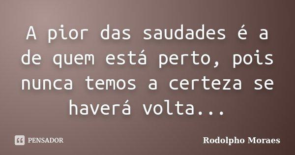 A pior das saudades é a de quem está perto, pois nunca temos a certeza se haverá volta...... Frase de Rodolpho Moraes.