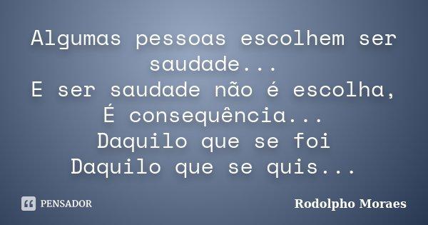 Algumas pessoas escolhem ser saudade... E ser saudade não é escolha, É consequência... Daquilo que se foi Daquilo que se quis...... Frase de Rodolpho Moraes.