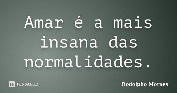 Amar é a mais insana das normalidades.... Frase de Rodolpho Moraes.
