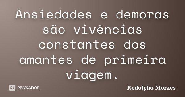 Ansiedades e demoras são vivências constantes dos amantes de primeira viagem.... Frase de Rodolpho Moraes.